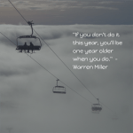 "Warren Miller Quotes - ""If you don't do it this year, you'll be one year older when you do."""